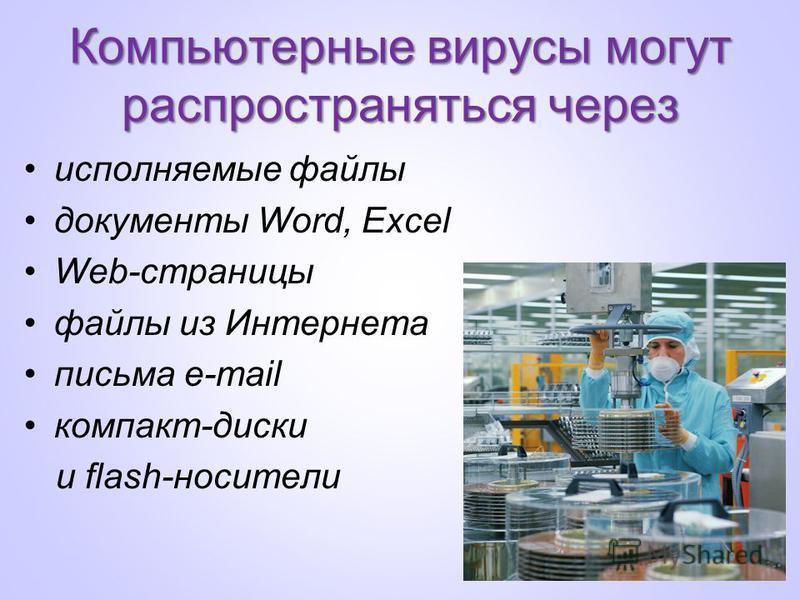 Компьютерные вирусы могут распространяться через исполняемые файлы документы Word, Excel Web-страницы файлы из Интернета письма e-mail компакт-диски и flash-носители
