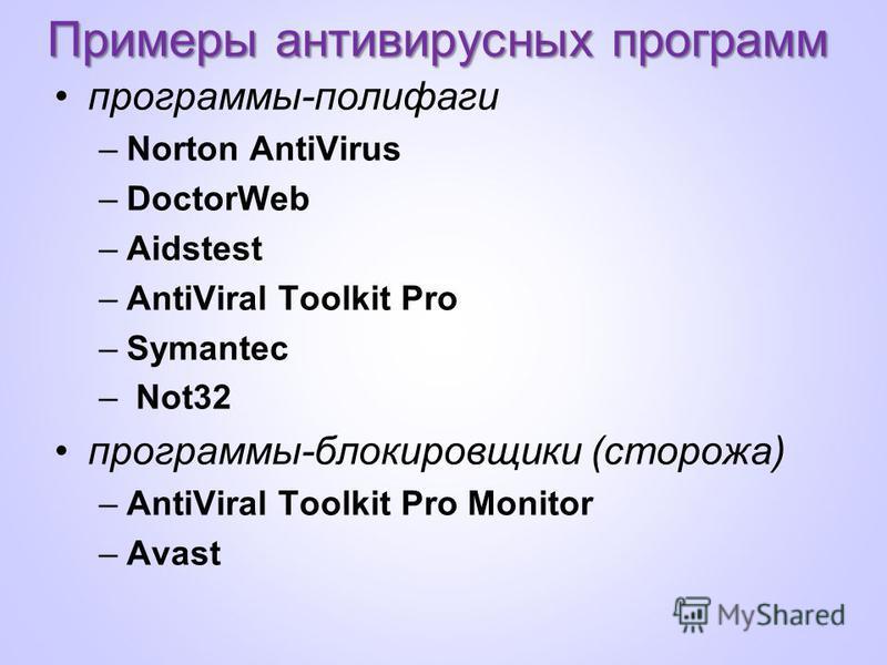 Примеры антивирусных программ программы-полифаги –Norton AntiVirus –DoctorWeb –Aidstest –AntiViral Toolkit Pro –Symantec – Not32 программы-блокировщики (сторожа) –AntiViral Toolkit Pro Monitor –Avast