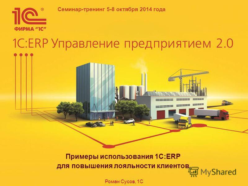 Семинар-тренинг 5-8 октября 2014 года Примеры использования 1C:ERP для повышения лояльности клиентов Роман Сусов, 1С