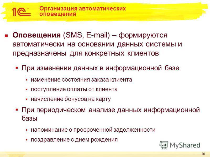 25 Организация автоматических оповещений Оповещения (SMS, E-mail) – формируются автоматически на основании данных системы и предназначены для конкретных клиентов При изменении данных в информационной базе изменение состояния заказа клиента поступлени