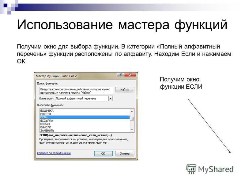 Использование мастера функций Получим окно для выбора функции. В категории «Полный алфавитный перечень» функции расположены по алфавиту. Находим Если и нажимаем ОК Получим окно функции ЕСЛИ