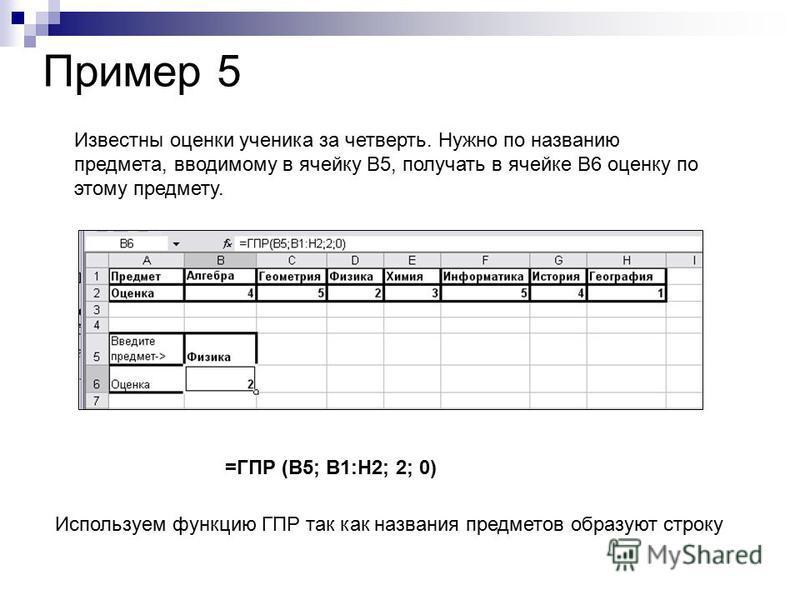Известны оценки ученика за четверть. Нужно по названию предмета, вводимому в ячейку В5, получать в ячейке В6 оценку по этому предмету. Пример 5 =ГПР (В5; В1:Н2; 2; 0) Используем функцию ГПР так как названия предметов образуют строку