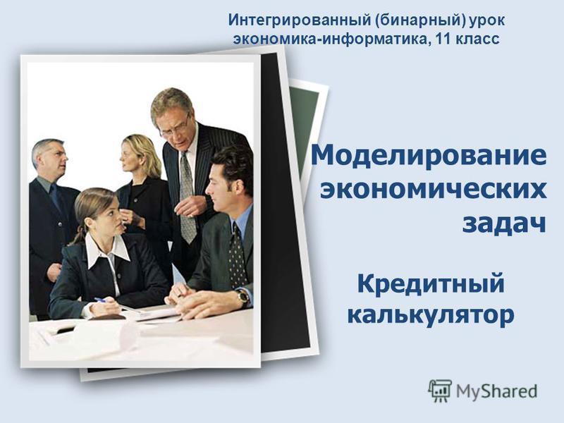 Моделирование экономических задач Кредитный калькулятор Интегрированный (бинарный) урок экономика-информатика, 11 класс
