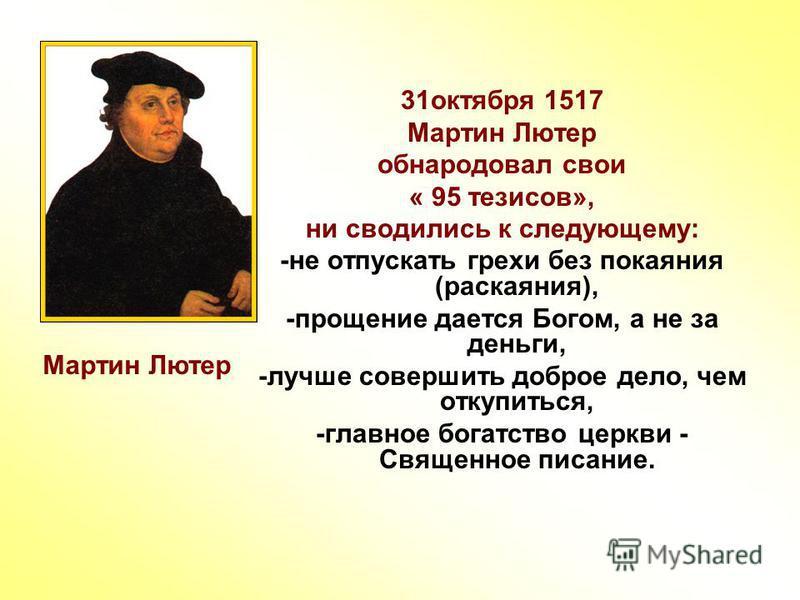 31 октября 1517 Мартин Лютер обнародовал свои « 95 тезисов», ни сводились к следующему: -не отпускать грехи без покаяния (раскаяния), -прощение дается Богом, а не за деньги, -лучше совершить доброе дело, чем откупиться, -главное богатство церкви - Св
