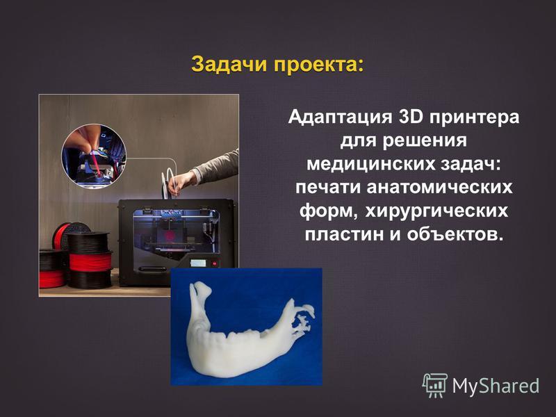 Задачи проекта : Адаптация 3D принтера для решения медицинских задач: печати анатомических форм, хирургических пластин и объектов.