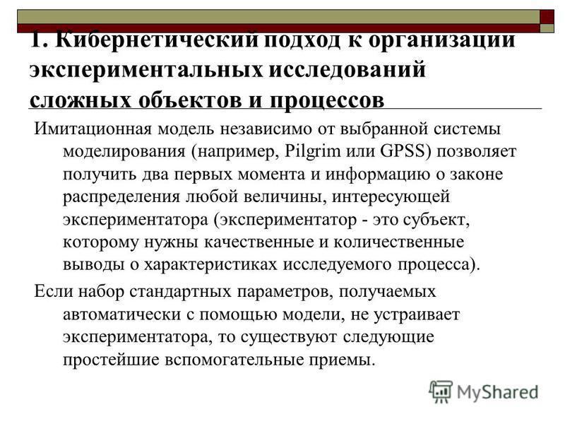 1. Кибернетический подход к организации экспериментальных исследований сложных объектов и процессов Имитационная модель независимо от выбранной системы моделирования (например, Pilgrim или GPSS) позволяет получить два первых момента и информацию о за