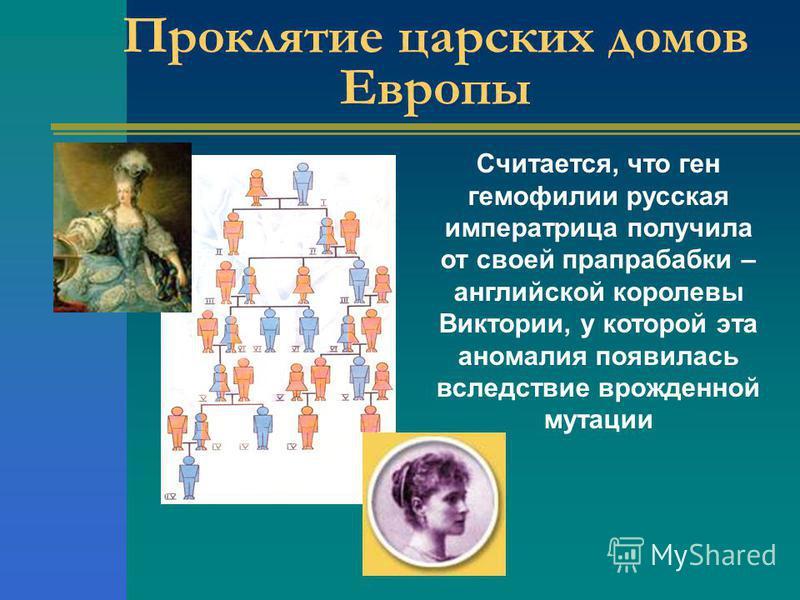 Проклятие царских домов Европы Считается, что ген гемофилии русская императрица получила от своей прапрабабки – английской королевы Виктории, у которой эта аномалия появилась вследствие врожденной мутации
