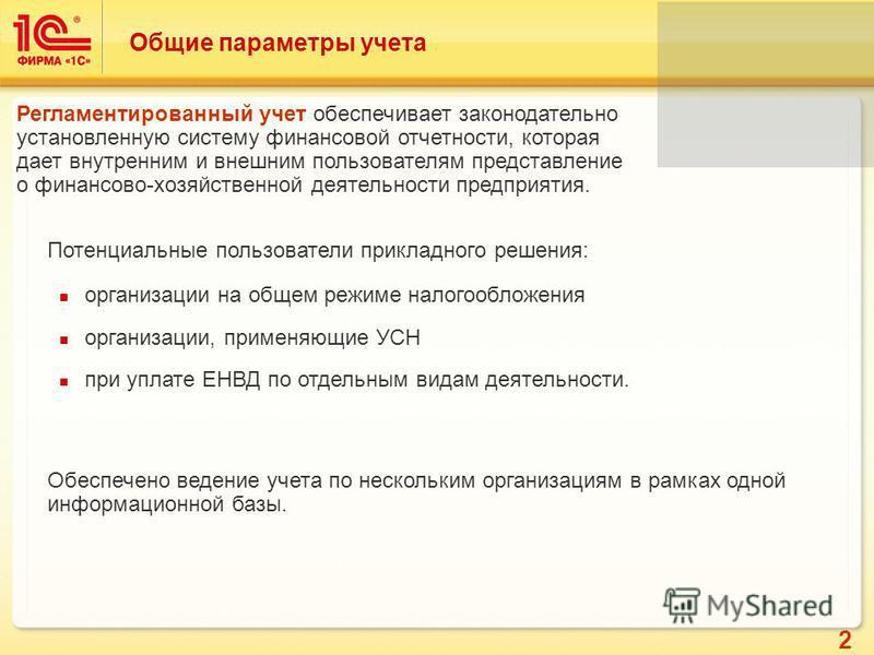 2 Общие параметры учета организации на общем режиме налогообложения организации, применяющие УСН при уплате ЕНВД по отдельным видам деятельности. Потенциальные пользователи прикладного решения: Обеспечено ведение учета по нескольким организациям в ра
