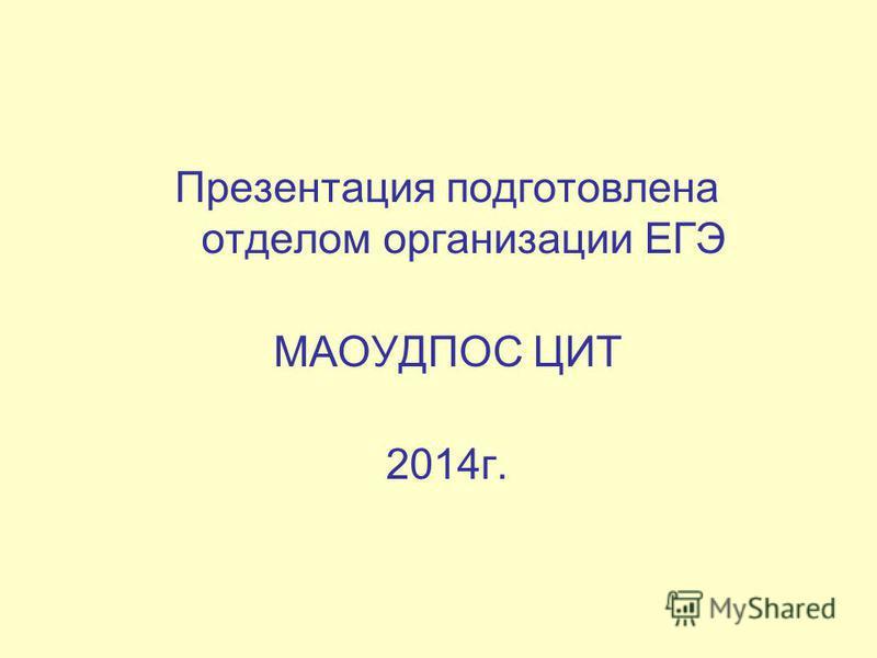Презентация подготовлена отделом организации ЕГЭ МАОУДПОС ЦИТ 2014 г.