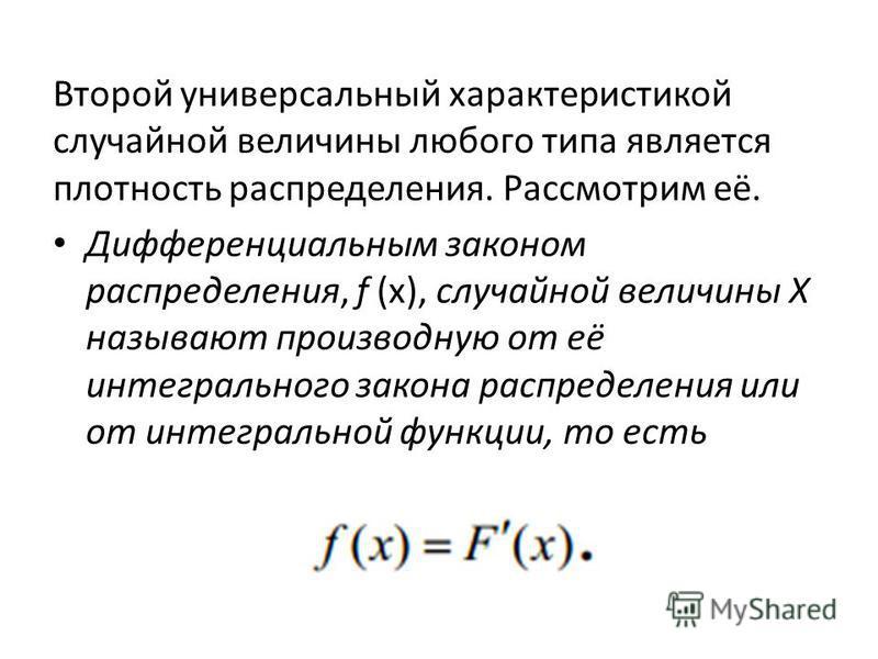 Второй универсальный характеристикой случайной величины любого типа является плотность распределения. Рассмотрим её. Дифференциальным законом распределения, f (x), случайной величины Х называют производную от её интегрального закона распределения или