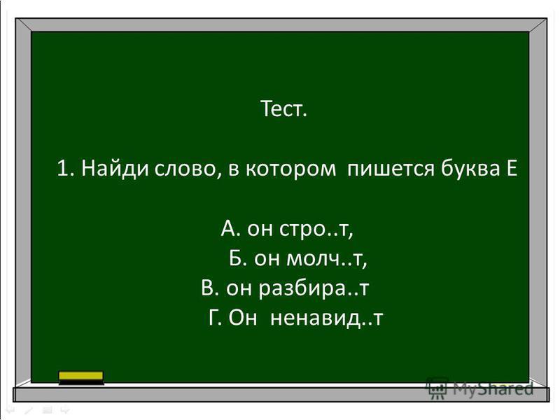 Тест. 1. Найди слово, в котором пишется буква Е А. он строй..т, Б. он молча..т, В. он разбора..т Г. Он ненавидь..т