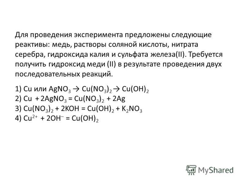 1) Cu или AgNO 3 Cu(NO 3 ) 2 Cu(OH) 2 2) Cu + 2AgNO 3 = Cu(NO 3 ) 2 + 2Ag 3) Cu(NO 3 ) 2 + 2KOH = Cu(OH) 2 + K 2 NO 3 4) Cu 2+ + 2OH – = Cu(OH) 2 Для проведения эксперимента предложены следующие реактивы: медь, растворы соляной кислоты, нитрата сереб