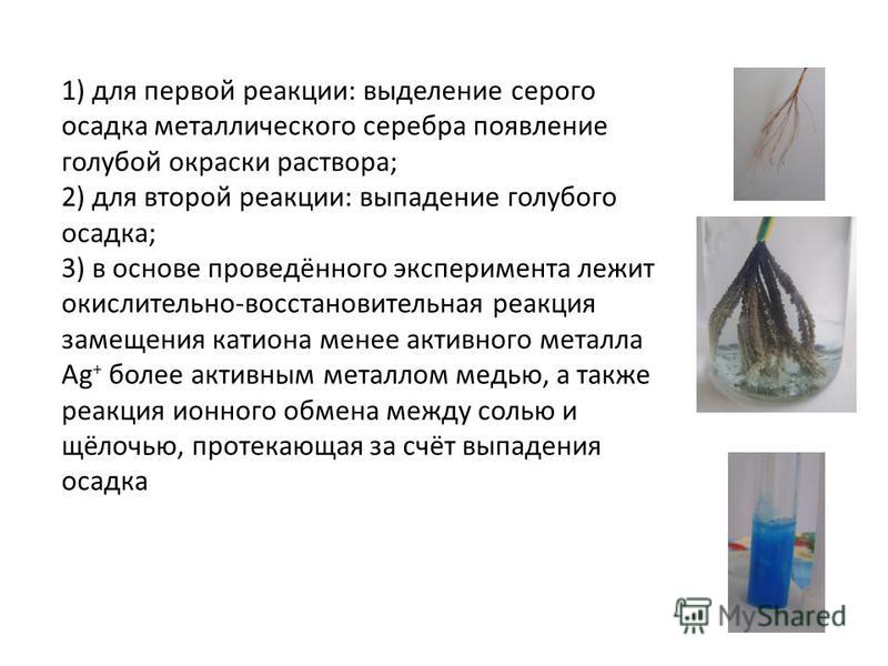 1) для первой реакции: выделение серого осадка металлического серебра появление голубой окраски раствора; 2) для второй реакции: выпадение голубого осадка; 3) в основе проведённого эксперимента лежит окислительно-восстановительная реакция замещения к