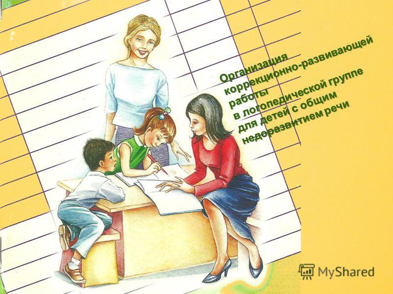 Организация коррекционно-развивающей работы в логопедической группе для детей с общим недоразвитием речи