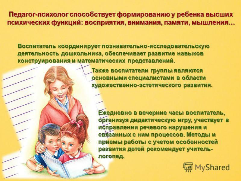 Педагог-психолог способствует формированию у ребенка высших психических функций: восприятия, внимания, памяти, мышления… Педагог-психолог способствует формированию у ребенка высших психических функций: восприятия, внимания, памяти, мышления… Воспитат