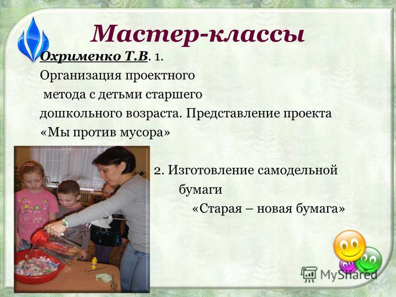 Мастер-классы Охрименко Т.В. 1. Организация проектного метода с детьми старшего дошкольного возраста. Представление проекта «Мы против мусора» 2. Изготовление самодельной бумаги «Старая – новая бумага»