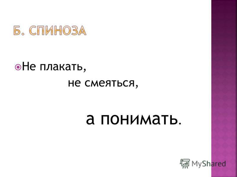 Не плакать, не смеяться, а понимать.