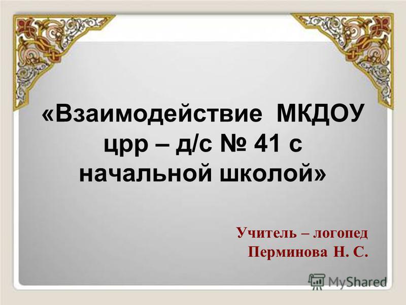 «Взаимодействие МКДОУ црр – д/с 41 с начальной школой» Учитель – логопед Перминова Н. С.