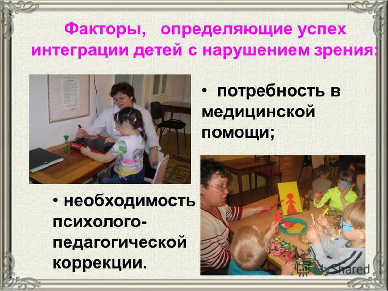 Факторы, определяющие успех интеграции детей с нарушением зрения: потребность в медицинской помощи; необходимость психолого- педагогической коррекции.