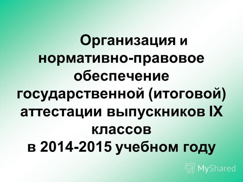 Организация и нормативно-правовое обеспечение государственной (итоговой) аттестации выпускников IX классов в 2014-2015 учебном году