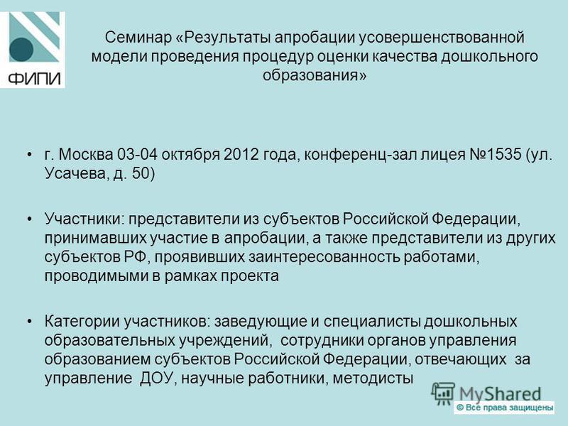 Семинар «Результаты апробации усовершенствованной модели проведения процедур оценки качества дошкольного образования» г. Москва 03-04 октября 2012 года, конференц-зал лицея 1535 (ул. Усачева, д. 50) Участники: представители из субъектов Российской Фе
