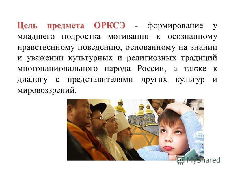 Цель предметаОРКСЭ Цель предмета ОРКСЭ - формирование у младшего подростка мотивации к осознанному нравственному поведению, основанному на знании и уважении культурных и религиозных традиций многонационального народа России, а также к диалогу с предс