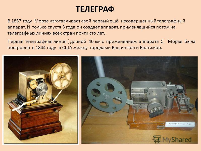 ТЕЛЕГРАФ В 1837 году Морзе изготавливает свой первый ещё несовершенный телеграфный аппарат. И только спустя 3 года он создает аппарат, применявшийся потом на телеграфных линиях всех стран почти сто лет. Первая телеграфная линия ( длиной 40 км с приме