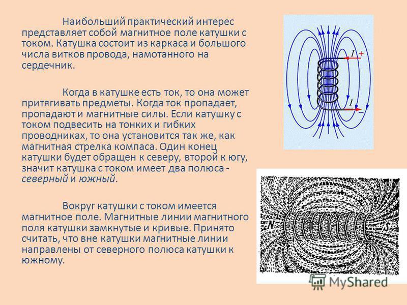 Наибольший практический интерес представляет собой магнитное поле катушки с током. Катушка состоит из каркаса и большого числа витков провода, намотанного на сердечник. Когда в катушке есть ток, то она может притягивать предметы. Когда ток пропадает,