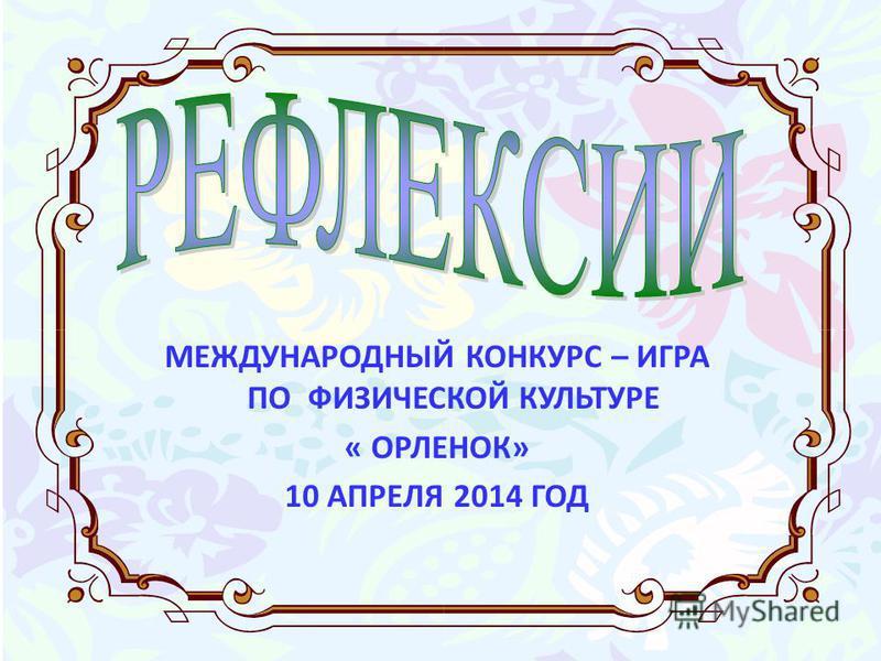 МЕЖДУНАРОДНЫЙ КОНКУРС – ИГРА ПО ФИЗИЧЕСКОЙ КУЛЬТУРЕ « ОРЛЕНОК» 10 АПРЕЛЯ 2014 ГОД