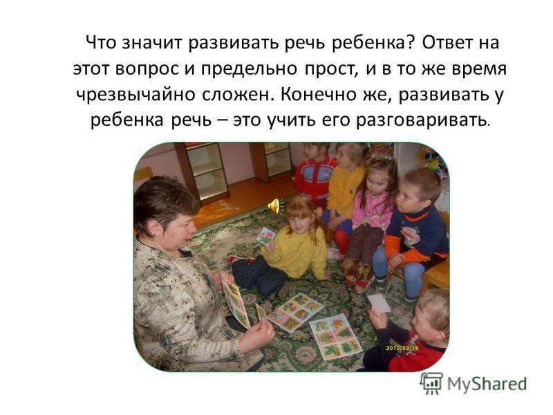 Что значит развивать речь ребенка? Ответ на этот вопрос и предельно прост, и в то же время чрезвычайно сложен. Конечно же, развивать у ребенка речь – это учить его разговаривать.