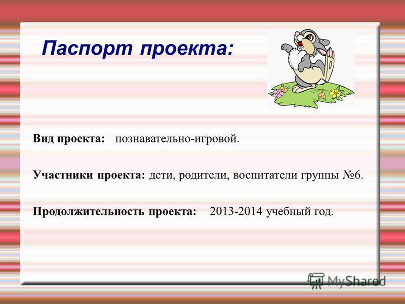 Паспорт проекта: Вид проекта: познавательно-игровой. Участники проекта: дети, родители, воспитатели группы 6. Продолжительность проекта: 2013-2014 учебный год.