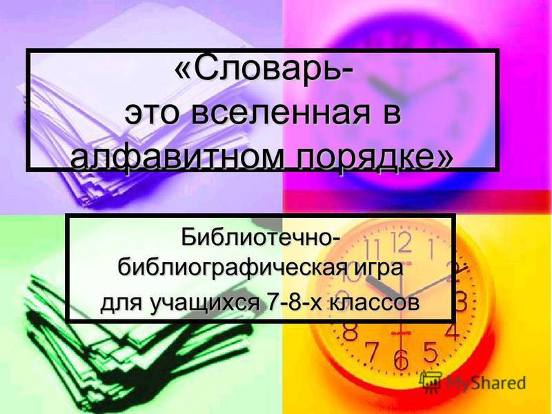 «Словарь- это вселенная в алфавитном порядке» Библиотечно- библиографическая игра для учащихся 7-8-х классов