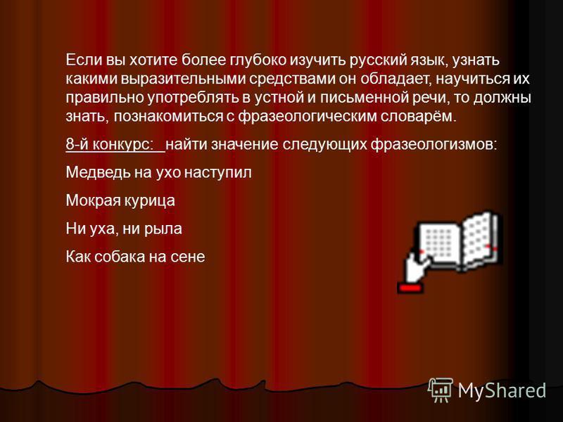 Если вы хотите более глубоко изучить русский язык, узнать какими выразительными средствами он обладает, научиться их правильно употреблять в устной и письменной речи, то должны знать, познакомиться с фразеологическим масловарём. 8-й конкурс: найти зн