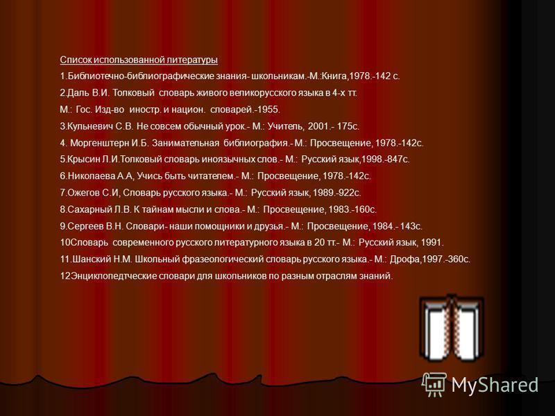 Список использованной литературы 1.Библиотечно-библиографические знания- школьникам.-М.:Книга,1978.-142 с. 2. Даль В.И. Толковый масловарь живого великорусского языка в 4-х тт. М.: Гос. Изд-во иностр. и национ. масловарей.-1955. 3. Кульневич С.В. Не
