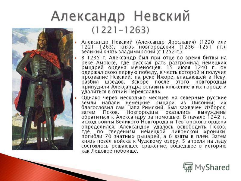 Александр Невский (Александр Ярославич) (1220 или 12211263), князь новгородский (12361251 гг.), великий князь владимирский (с 1252 г.). В 1235 г. Александр был при отце во время битвы на реке Амовже, где русская рать разгромила немецких рыцарей орден