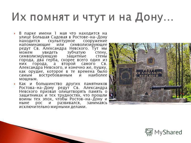 В парке имени 1 мая что находится на улице Большая Садовая в Ростове-на-Дону находится скульптурное сооружение напоминающие или символизирующее редут Св. Александра Невского. Тут мы можем увидеть зубчатую стену, символизирующую защитные стены города,