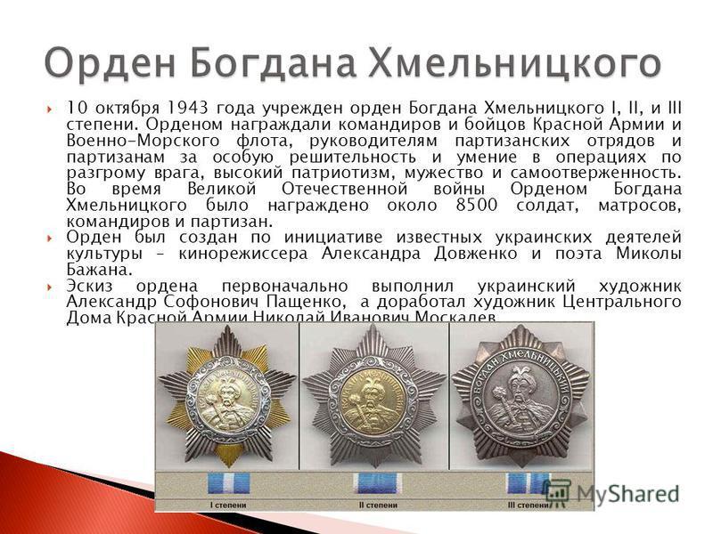 10 октября 1943 года учрежден орден Богдана Хмельницкого I, II, и III степени. Орденом награждали командиров и бойцов Красной Армии и Военно-Морского флота, руководителям партизанских отрядов и партизанам за особую решительность и умение в операциях
