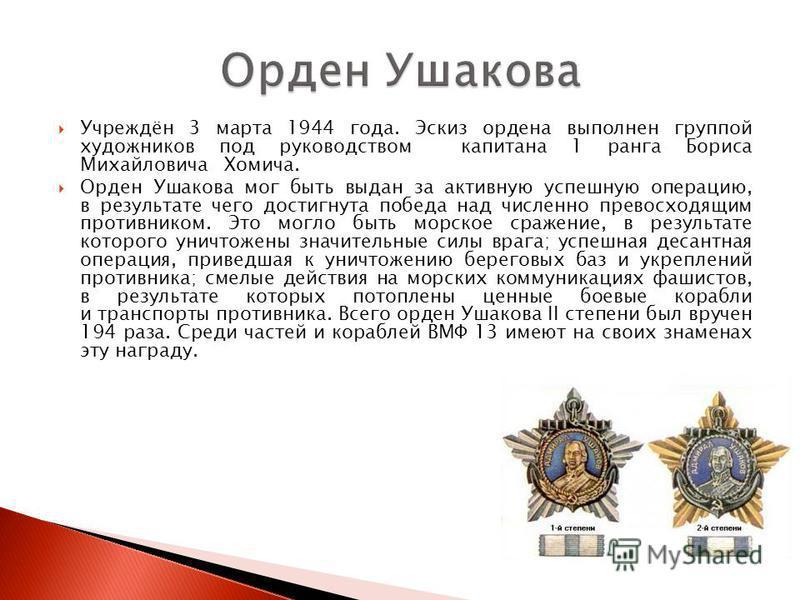 Учреждён 3 марта 1944 года. Эскиз ордена выполнен группой художников под руководством капитана 1 ранга Бориса Михайловича Хомича. Орден Ушакова мог быть выдан за активную успешную операцию, в результате чего достигнута победа над численно превосходящ