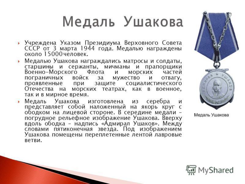 Учреждена Указом Президиума Верховного Совета СССР от 3 марта 1944 года. Медалью награждены около 15000 человек. Медалью Ушакова награждались матросы и солдаты, старшины и сержанты, мичманы и прапорщики Военно-Морского Флота и морских частей погранич