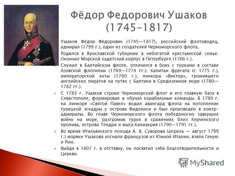 Ушаков Фёдор Фёдорович (17451817), российский флотоводец, адмирал (1799 г.), один из создателей Черноморского флота. Родился в Ярославской губернии в небогатой крестьянской семье. Окончил Морской кадетский корпус в Петербурге (1766 г.). Служил в Балт