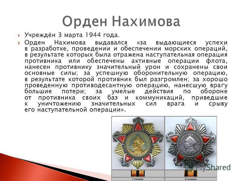 Учреждён 3 марта 1944 года. Орден Нахимова выдавался «за выдающиеся успехи в разработке, проведении и обеспечении морских операций, в результате которых была отражена наступательная операция противника или обеспечены активные операции флота, нанесен