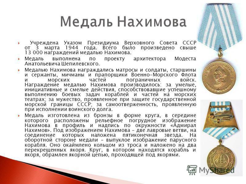 Учреждена Указом Президиума Верховного Совета СССР от 3 марта 1944 года. Всего было произведено свыше 13 000 награждений медалью Нахимова. Медаль выполнена по проекту архитектора Модеста Анатольевича Шепилевского. Медалью Нахимова награждались матрос
