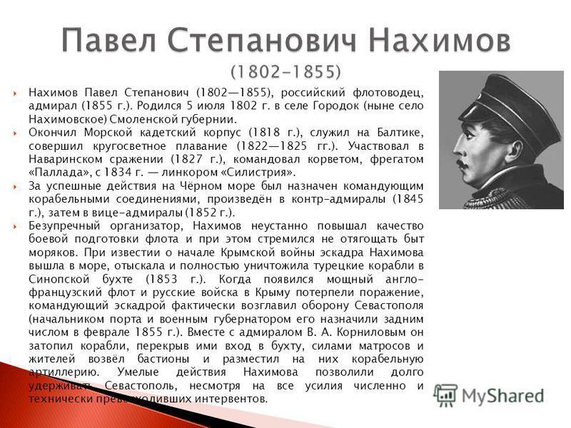 Нахимов Павел Степанович (18021855), российский флотоводец, адмирал (1855 г.). Родился 5 июля 1802 г. в селе Городок (ныне село Нахимовское) Смоленской губернии. Окончил Морской кадетский корпус (1818 г.), служил на Балтике, совершил кругосветное пла