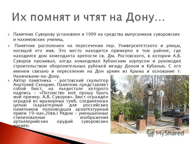 Памятник Суворову установлен в 1999 на средства выпускников суворовских и нахимовских училищ. Памятник расположен на пересечении пер. Университетского и улицы, носящей его имя. Это место находится примерно в том районе, где находился дом коменданта к