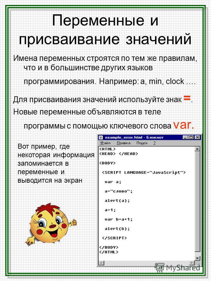 Переменные и присваивание значений Имена переменных строятся по тем же правилам, что и в большинстве других языков программирования. Например: а, min, clock …. Для присваивания значений используйте знак =. Новые переменные объявляются в теле программ