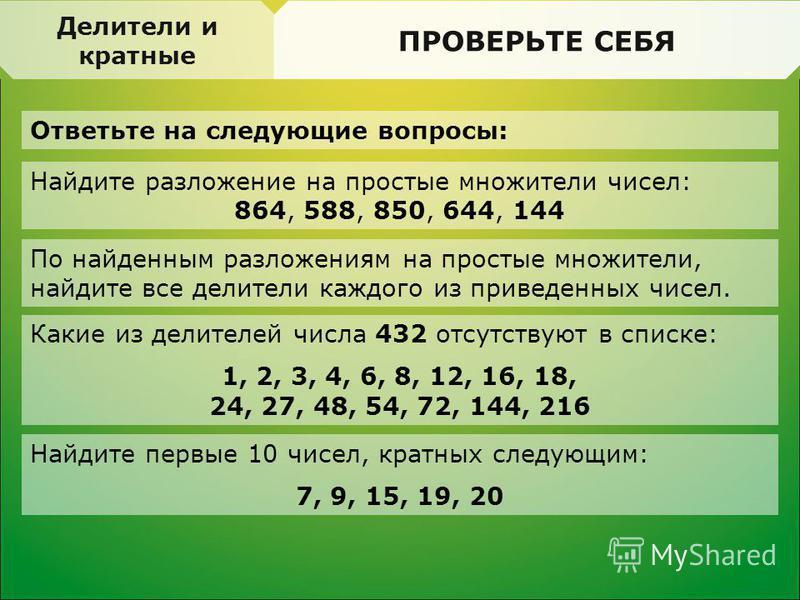 ПРОВЕРЬТЕ СЕБЯ Ответьте на следующие вопросы: Делимость. Свойства делимости ПРОВЕРЬТЕ СЕБЯ Делители и кратные Найдите разложение на простые множители чисел: 864, 588, 850, 644, 144 По найденным разложениям на простые множители, найдите все делители к