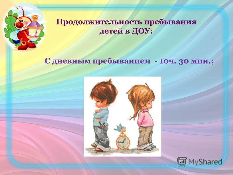 Продолжительность пребывания детей в ДОУ: С дневным пребыванием - 10 ч. 30 мин.;