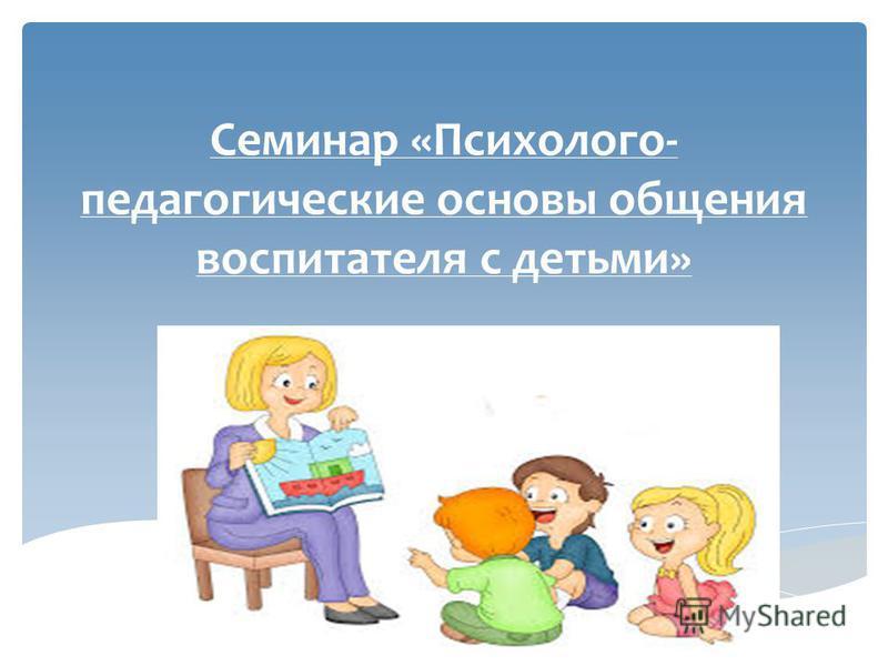 Семинар «Психолого- педагогические основы общения воспитателя с детьми»