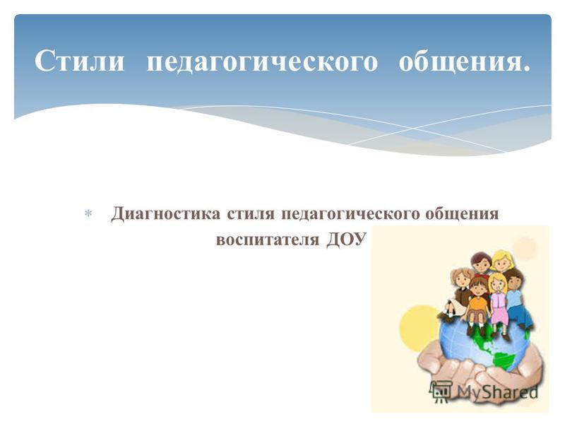Диагностика стиля педагогического общения воспитателя ДОУ Стили педагогического общения.
