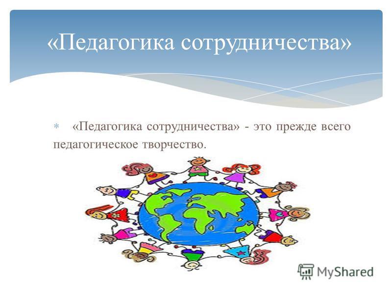 «Педагогика сотрудничества» - это прежде всего педагогическое творчество. «Педагогика сотрудничества»